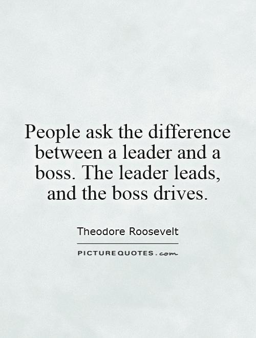 People ask the difference between a leader and a boss. The leader leads, and the boss drives Picture Quote #1