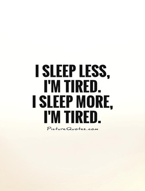 I sleep less, I'm tired.  I sleep more, I'm tired Picture Quote #1