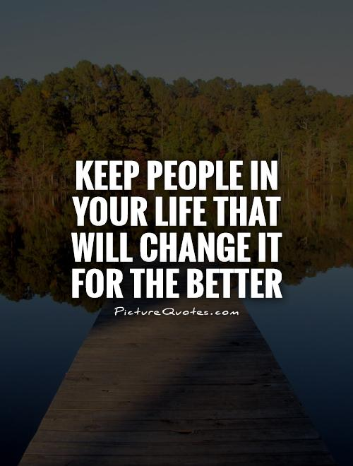Keep people in your life that will change it for the better Picture Quote #1