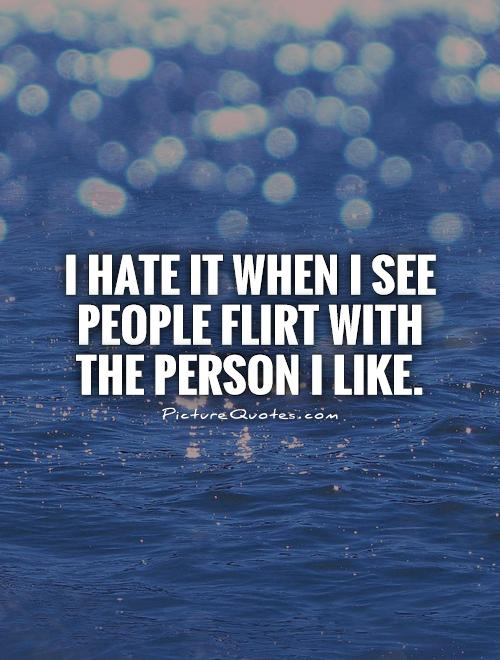 I hate it when I see people flirt with the person I like Picture Quote #1