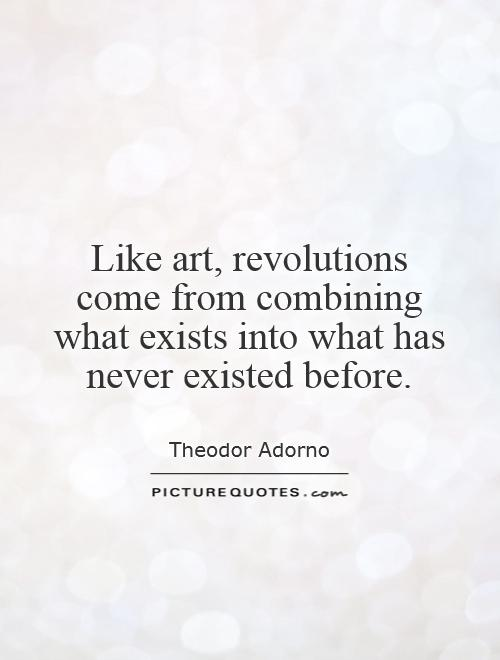 Like art, revolutions come from combining what exists into what has never existed before Picture Quote #1