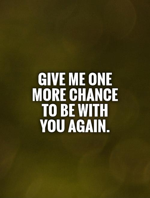 Give me one more chance to be with you again Picture Quote #1