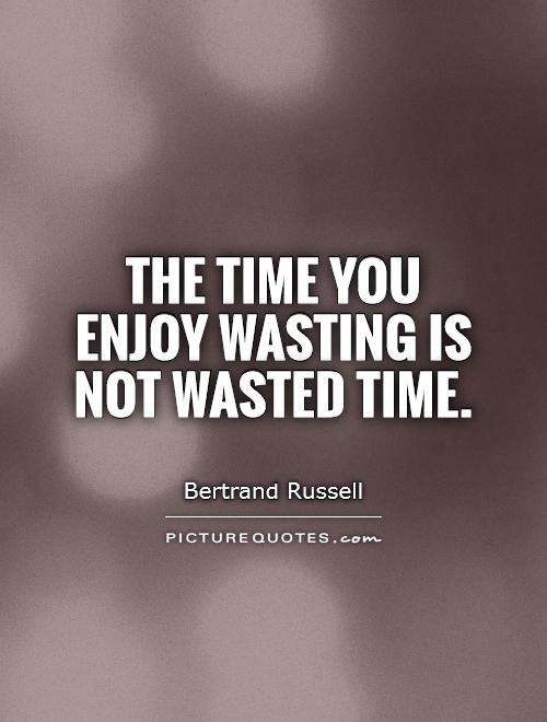 The time you enjoy wasting is not wasted time Picture Quote #1