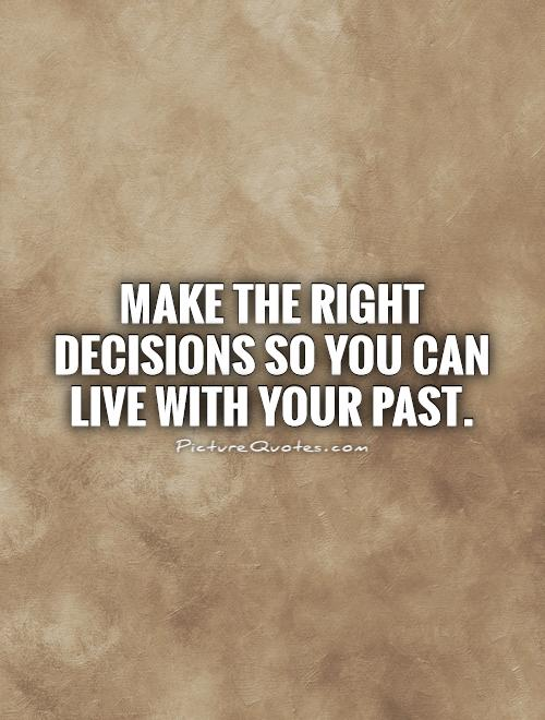 Make the right decisions so you can live with your past Picture Quote #1