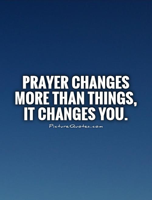 Prayer changes more than things, it changes YOU Picture Quote #1