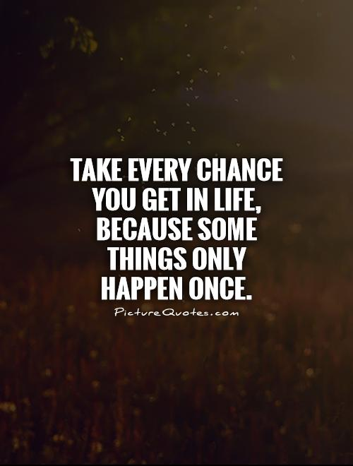 Take every chance you get in life, because some things only happen once Picture Quote #1
