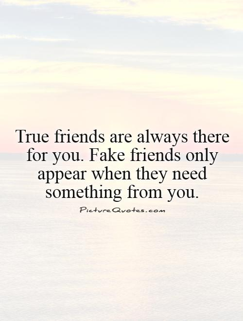 True friends are always there for you. Fake friends only appear when they need something from you Picture Quote #1