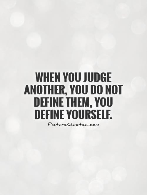 When you judge another, you do not define them, you define yourself Picture Quote #1