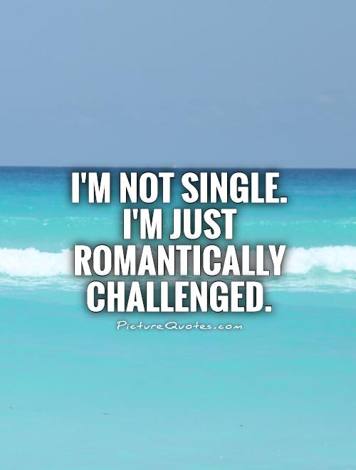 I'm not single. I'm just romantically challenged Picture Quote #1