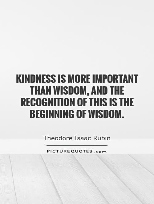 Kindness is more important than wisdom, and the recognition of this is the beginning of wisdom Picture Quote #1