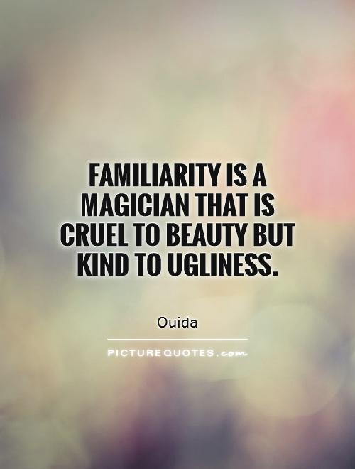 Familiarity is a magician that is cruel to beauty but kind to ugliness Picture Quote #1