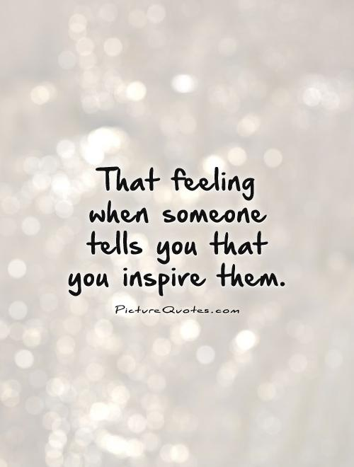 That feeling when someone tells you that you inspire them Picture Quote #1