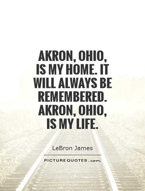 Akron, Ohio,  is my home. It will always be remembered. Akron, Ohio,  is my life Picture Quote #1