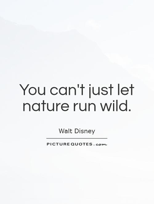 You can't just let nature run wild Picture Quote #1