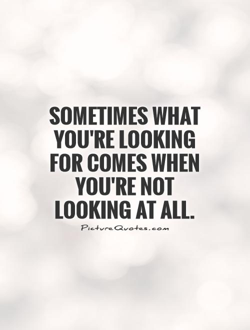 Sometimes what you're looking for comes when you're not looking at all Picture Quote #1