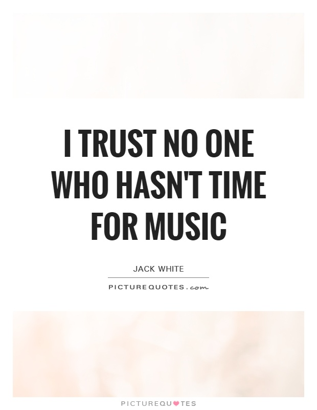 I trust no one who hasn't time for music Picture Quote #1