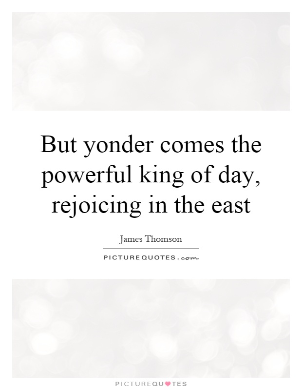 But yonder comes the powerful king of day, rejoicing in the east Picture Quote #1