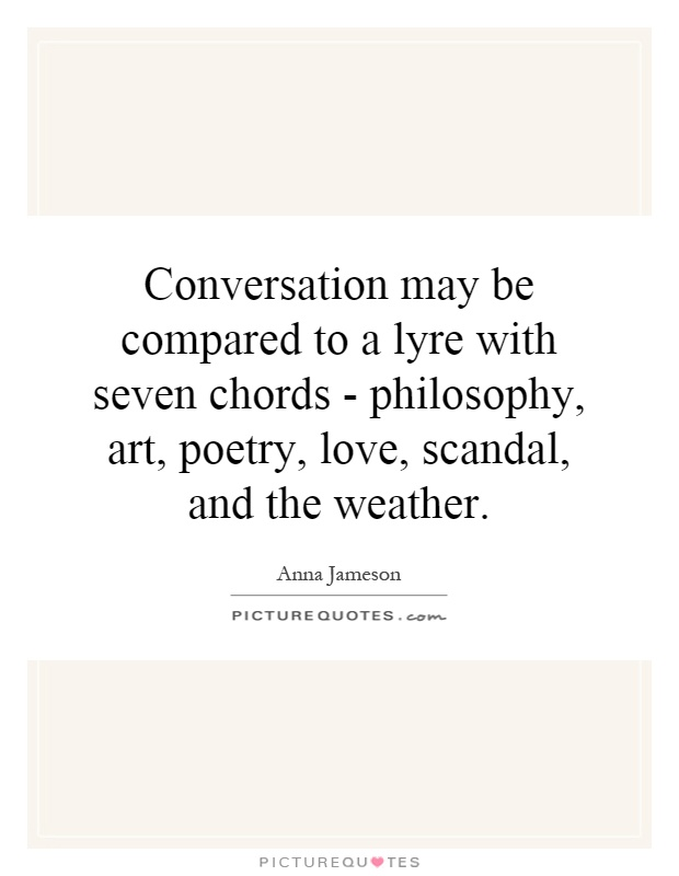 Conversation may be compared to a lyre with seven chords - philosophy, art, poetry, love, scandal, and the weather Picture Quote #1
