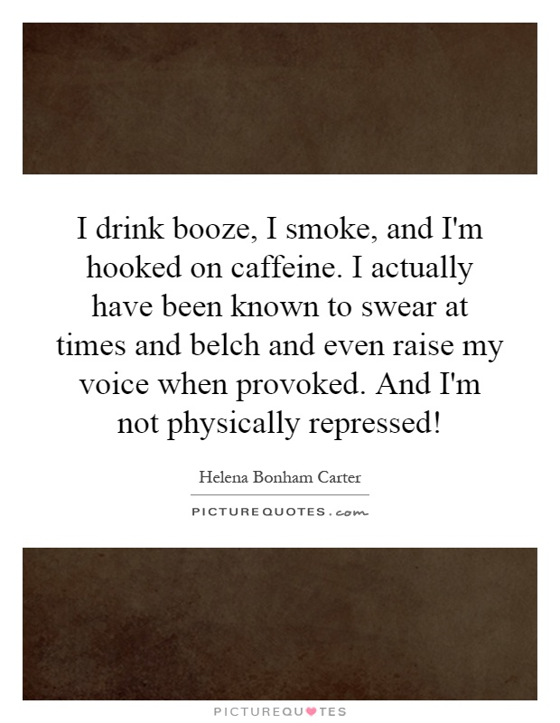 I drink booze, I smoke, and I'm hooked on caffeine. I actually have been known to swear at times and belch and even raise my voice when provoked. And I'm not physically repressed! Picture Quote #1