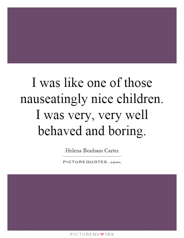 I was like one of those nauseatingly nice children. I was very, very well behaved and boring Picture Quote #1