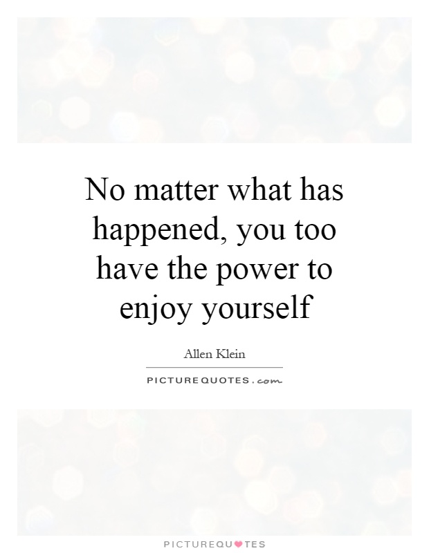 No matter what has happened, you too have the power to enjoy yourself Picture Quote #1