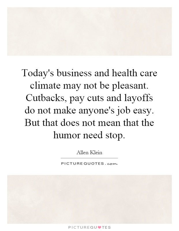 Today's business and health care climate may not be pleasant. Cutbacks, pay cuts and layoffs do not make anyone's job easy. But that does not mean that the humor need stop Picture Quote #1