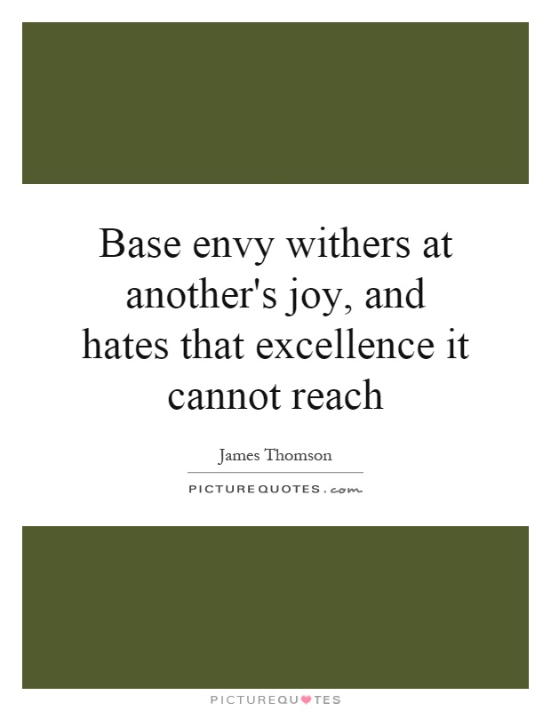 Base envy withers at another's joy, and hates that excellence it cannot reach Picture Quote #1