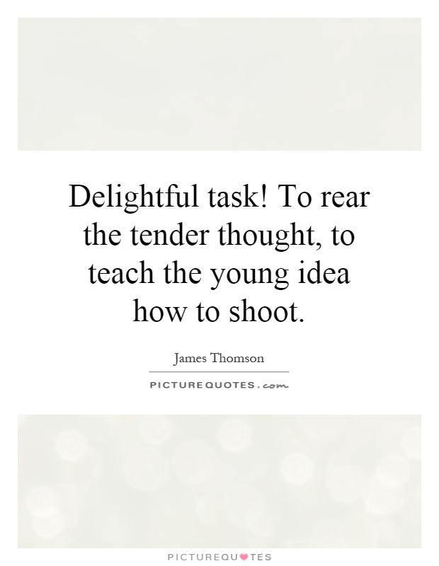 Delightful task! To rear the tender thought, to teach the young idea how to shoot Picture Quote #1
