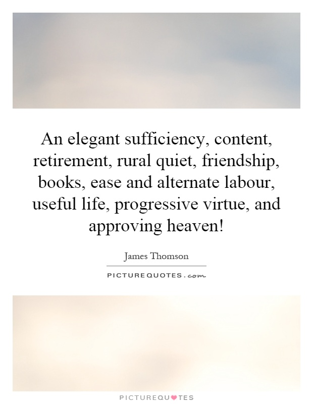 An elegant sufficiency, content, retirement, rural quiet, friendship, books, ease and alternate labour, useful life, progressive virtue, and approving heaven! Picture Quote #1