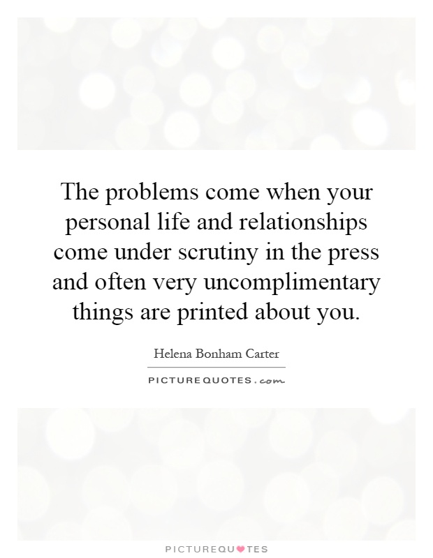 The problems come when your personal life and relationships come under scrutiny in the press and often very uncomplimentary things are printed about you Picture Quote #1
