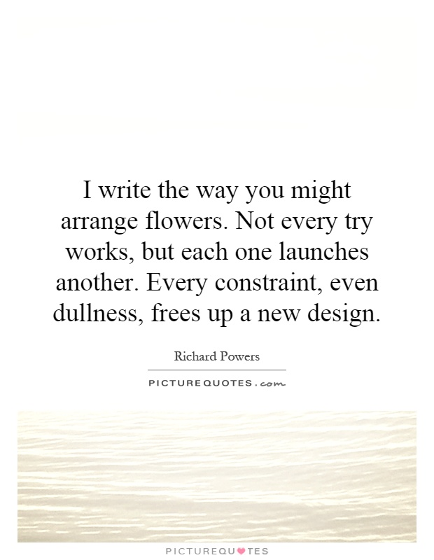 I write the way you might arrange flowers. Not every try works, but each one launches another. Every constraint, even dullness, frees up a new design Picture Quote #1