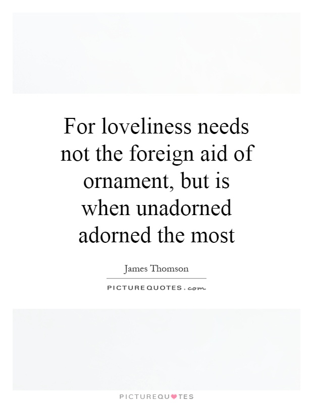For loveliness needs not the foreign aid of ornament, but is when unadorned adorned the most Picture Quote #1