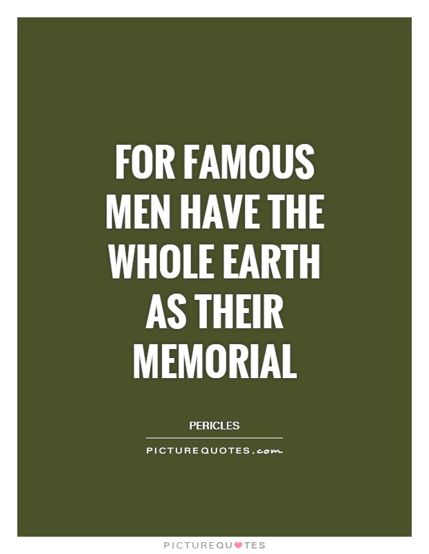 For famous men have the whole Earth as their memorial Picture Quote #1