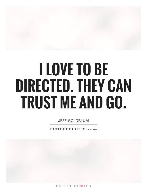 I love to be directed. They can trust me and go Picture Quote #1
