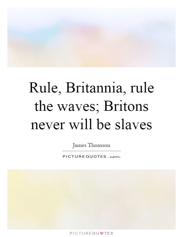 Rule, Britannia, rule the waves; Britons never will be slaves ...