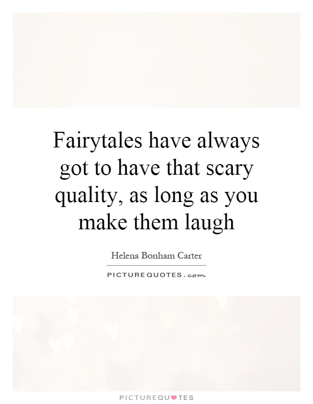 Fairytales have always got to have that scary quality, as long as you make them laugh Picture Quote #1