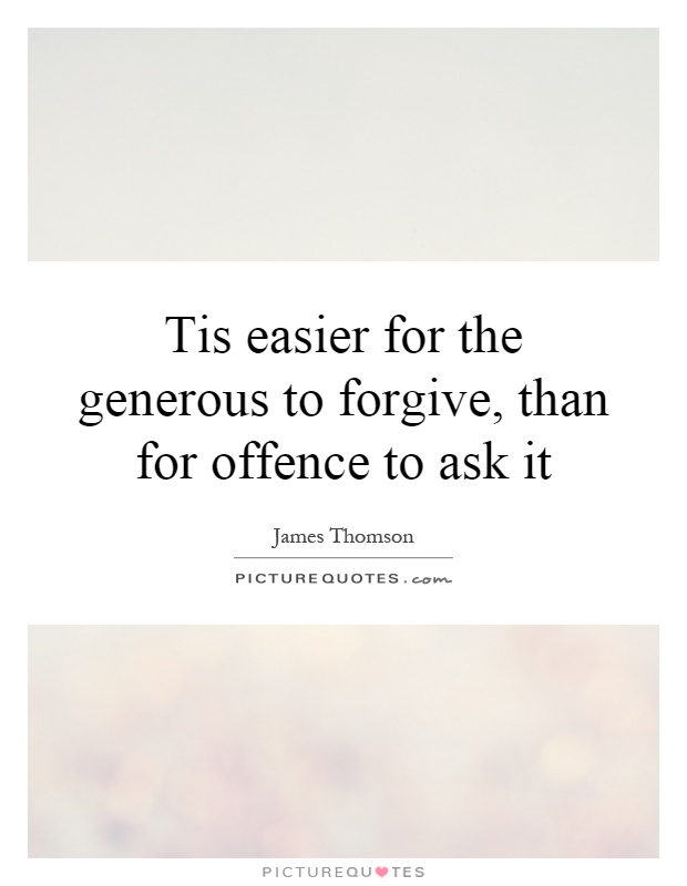 Tis easier for the generous to forgive, than for offence to ask it Picture Quote #1