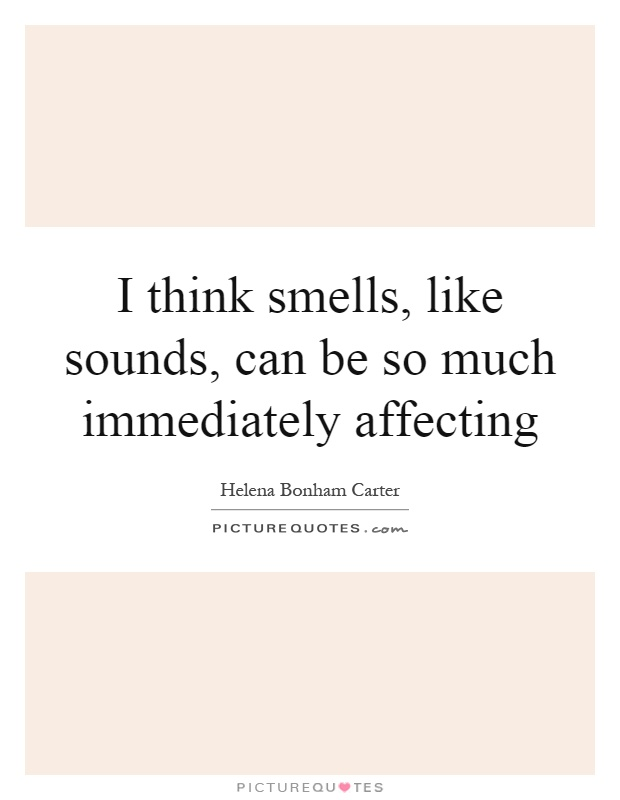 I think smells, like sounds, can be so much immediately affecting Picture Quote #1