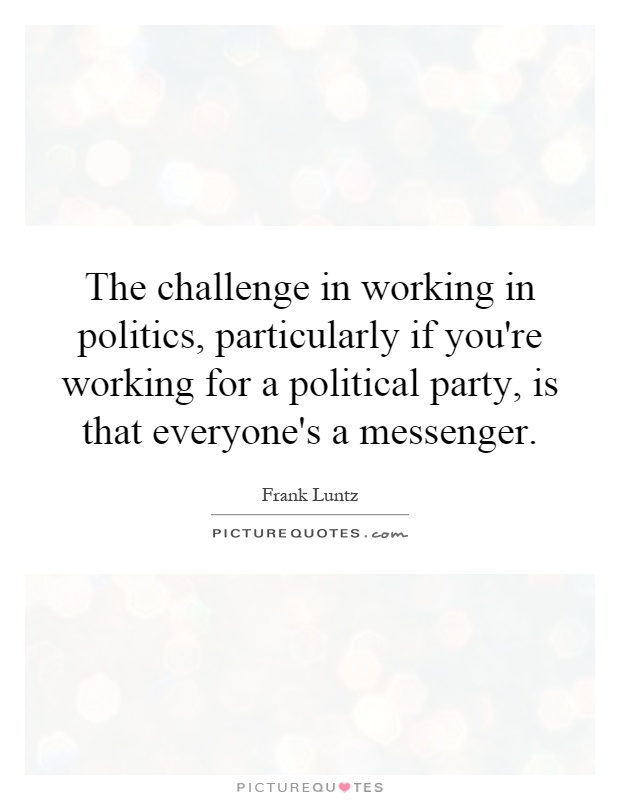 The challenge in working in politics, particularly if you're working for a political party, is that everyone's a messenger Picture Quote #1