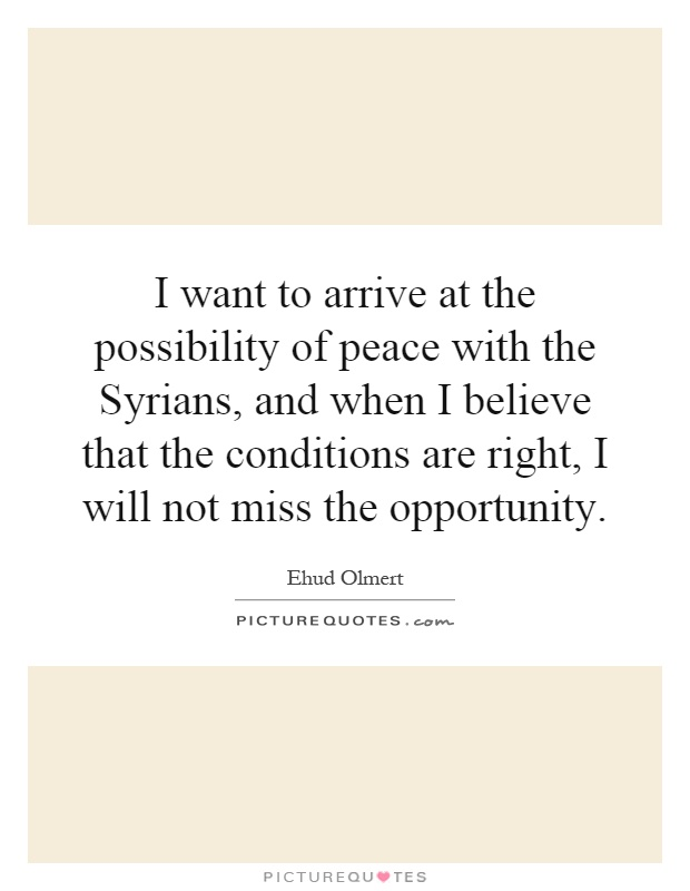 I want to arrive at the possibility of peace with the Syrians, and when I believe that the conditions are right, I will not miss the opportunity Picture Quote #1