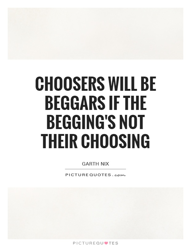 Choosers will be beggars if the begging's not their choosing Picture Quote #1