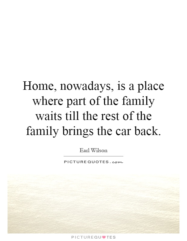 Home, nowadays, is a place where part of the family waits till the rest of the family brings the car back Picture Quote #1
