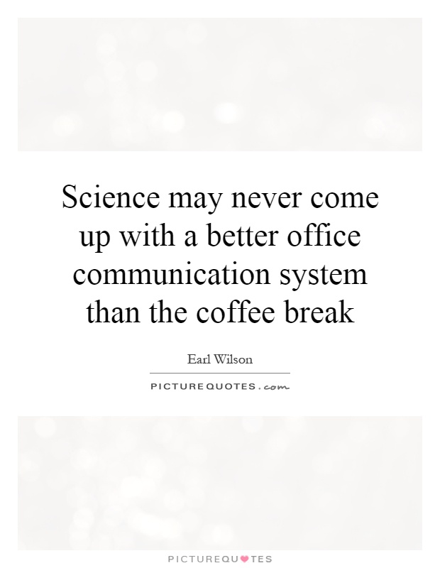 Science may never come up with a better office communication system than the coffee break Picture Quote #1