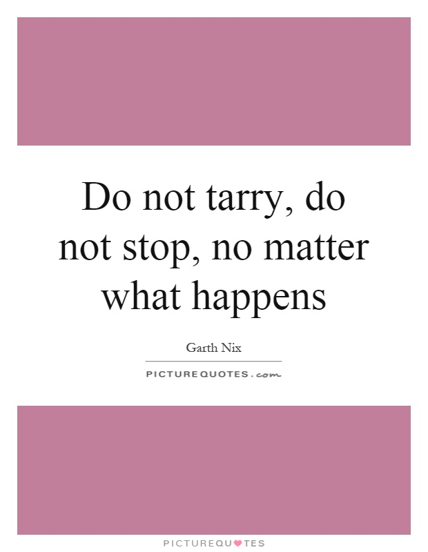 Do not tarry, do not stop, no matter what happens Picture Quote #1