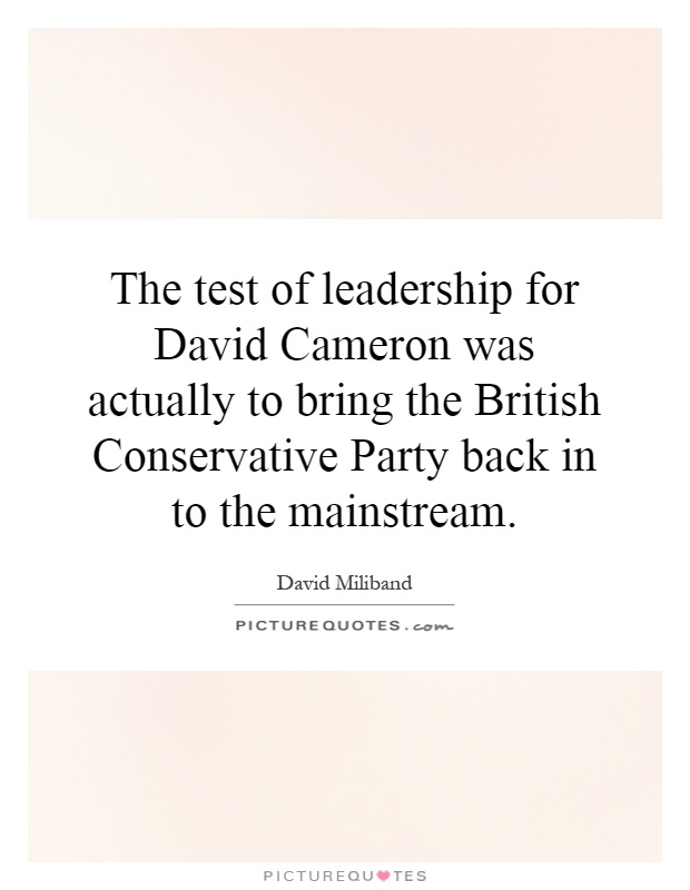 The test of leadership for David Cameron was actually to bring the British Conservative Party back in to the mainstream Picture Quote #1