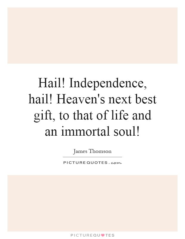 Hail! Independence, hail! Heaven's next best gift, to that of life and an immortal soul! Picture Quote #1