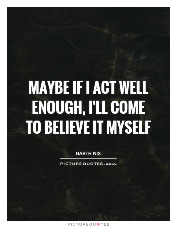 Maybe if I act well enough, I'll come to believe it myself Picture Quote #1