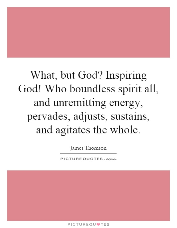 What, but God? Inspiring God! Who boundless spirit all, and unremitting energy, pervades, adjusts, sustains, and agitates the whole Picture Quote #1