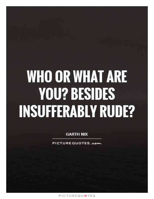 Who or what are you? Besides insufferably rude? Picture Quote #1