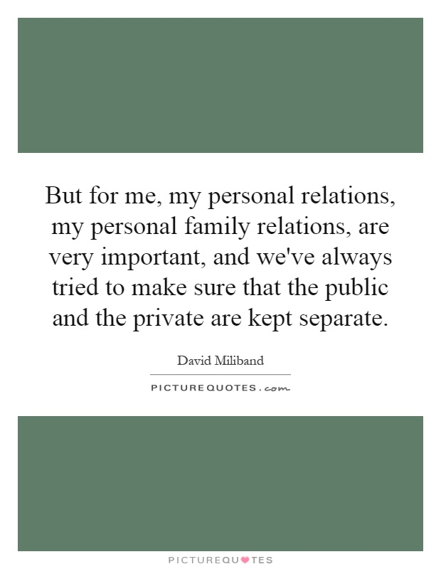 But for me, my personal relations, my personal family relations, are very important, and we've always tried to make sure that the public and the private are kept separate Picture Quote #1